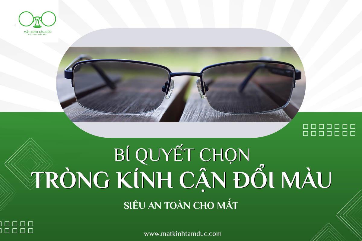Bí quyết chọn tròng kính cận đổi màu siêu an toàn cho mắt