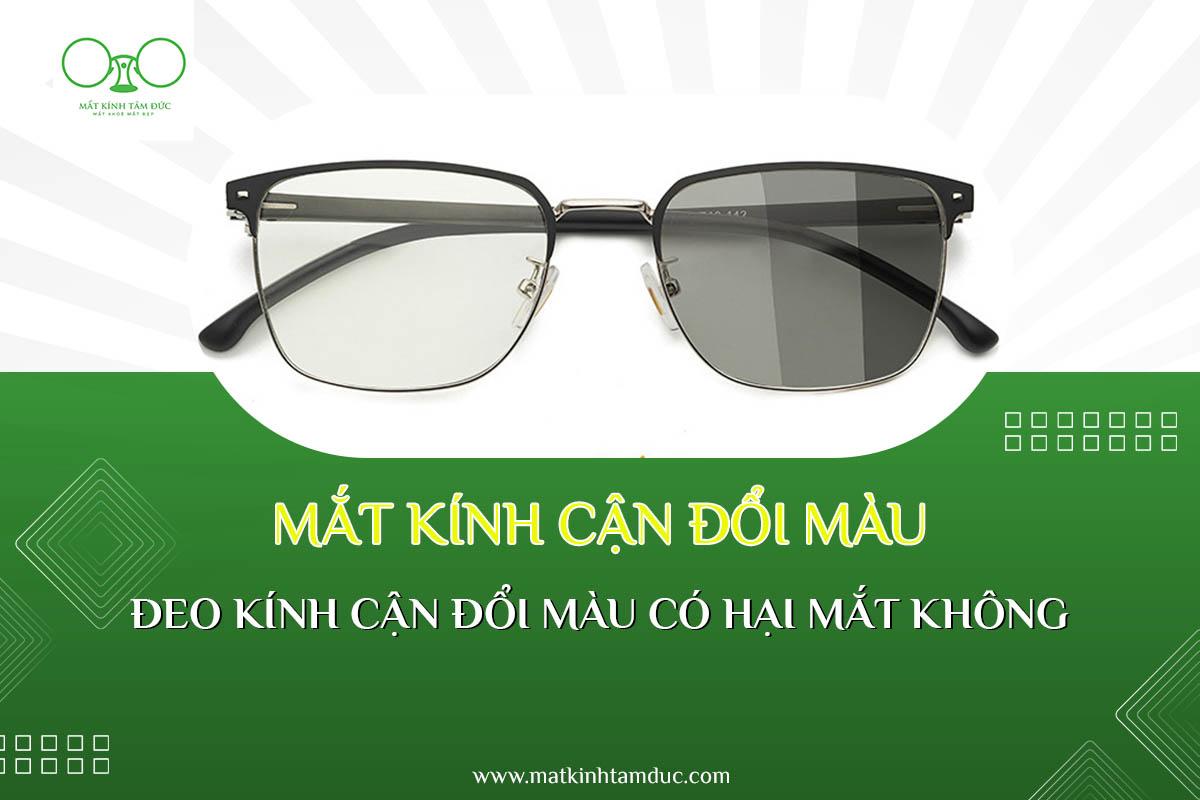 Mắt kính cận đổi màu là gì ? Đeo kính cận đổi màu có hại mắt không ?